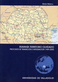 RUMANIA TERRITORIO OLVIDADO. PROCESOS DE TRANSICIÓN E INTEGRACIÓN 1989-2005
