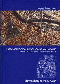 CONSTRUCCION HISTÓRICA DE VALLADOLID, LA. PROYECTO DE CIUDAD Y LÓGICA DE CLASE