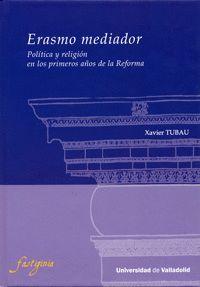 ERASMO MEDIADOR. POLÍTICA Y RELIGIÓN EN LOS PRIMEROS AÑOS DE LA REFORMA.