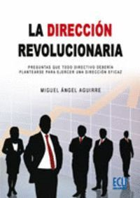 LA DIRECCIÓN REVOLUCIONARIA. PREGUNTAS QUE TODO DIRECTIVO DEBERÍA PLANTEARSE PARA EJERCER UNA DIRECCIÓN EFICAZ