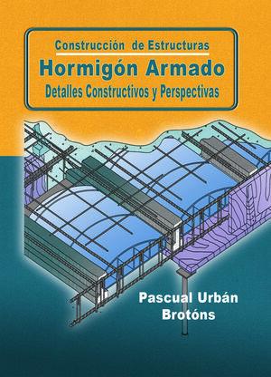 CONSTRUCCIÓN DE ESTRUCTURAS. HORMIGÓN ARMADO. DETALLES CONSTRUCTIVOS Y PERSPECTIVAS