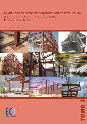 EXÁMENES RESUELTOS DE CONSTRUCCIÓN DE ESTRUCTURAS. ESTRUCTURAS METÁLICAS. TOMO III
