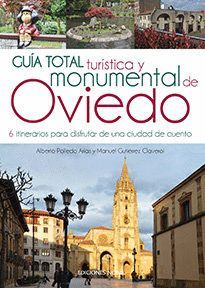 GUÍA TOTAL TURÍSTICA Y MONUMENTAL DE OVIEDO. 6 ITINERARIOS PARA DISFRUTAR DE UNA CIUDAD DE CUENTO