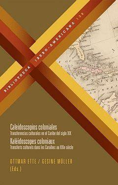 CALEIDOSCOPIOS COLONIALES TRANSFERENCIAS CULTURALES EN EL CARIBE DEL SIGLO XIX