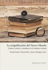 LA RESIGNIFICACIÓN DEL NUEVO MUNDO CRÓNICA, RETÓRICA Y SEMÁNTICA EN LA AMÉRICA VIRREINAL