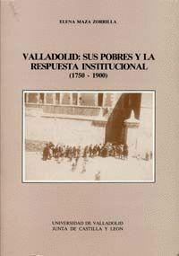 VALLADOLID: SUS POBRES Y LA RESPUESTA INSTITUCIONAL (1750 -1900)