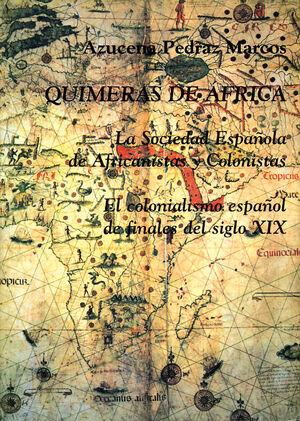 QUIMERAS DE ÁFRICA. LA SOCIEDAD ESPAÑOLA DE AFRICANISTAS Y COLONISTAS: