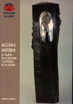 ACCIÓN E HISTORIA. EL OBJETO DE LA HISTORIA Y LA TEORÍA DE LA ACCIÓN