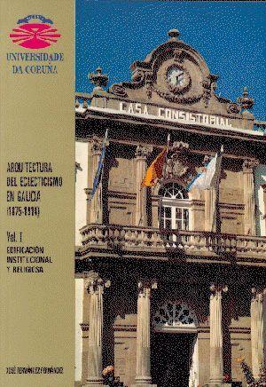 ARQUITECTURA DEL ECLECTICISMO EN GALICIA (1875-1914) VOL. I. EDIFICACIÓN INSTITUCIONAL Y RELIGIOSA