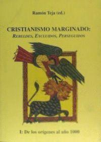 CRISTIANISMO MARGINADO: REBELDES EXCLUIDOS, PERSEGUIDOS I. DE LOS ORIGENES AL AÑO 1000 CRISTIANISMO