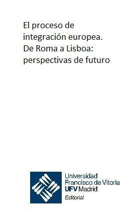 EL PROCESO DE INTEGRACIÓN EUROPEA. DE ROMA A LISBOA: PERSPECTIVAS DE FUTURO