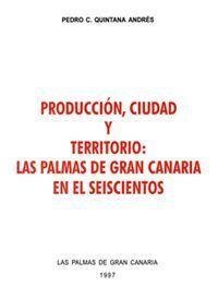 PRODUCCIÓN, CIUDAD Y TERRITORIO: LAS PALMAS DE GRAN CANARIA EN EL SEISCIENTOS