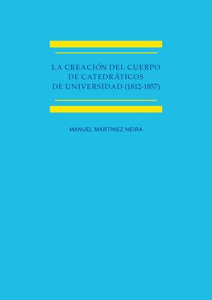 LA CREACIÓN DEL CUERPO DE CATEDRÁTICOS DE UNIVERSIDAD (1812-1857) ESTUDIO HISTÓRICO-JURÍDICO