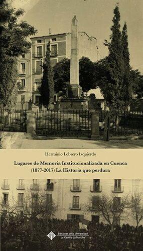LUGARES DE MEMORIA INSTITUCIONALIZADA EN CUENCA (1877-2017). LA HISTORIA QUE PERDURA