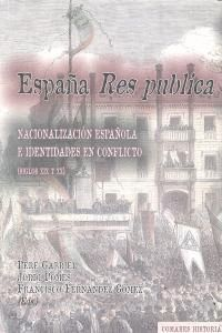 ESPAÑA RES PUBLICA. NACIONALIZACIÓN ESPAÑOLA E IDENTIDADES EN CONFLICTO. (SIGLOS XIX - XX)