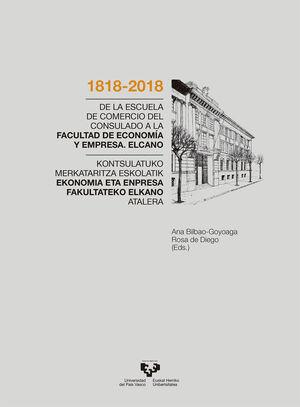 1818-2018. DE LA ESCUELA DE COMERCIO DEL CONSULADO A LA FACULTAD DE ECONOMÍA Y EMPRESA. ELCANO / 1818-2018 KONTSULATUKO MERKATARITZA ESKOLATIK EKONOMI