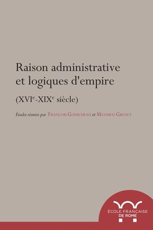RAISON ADMINISTRATIVE ET LOGIQUES D'EMPIRE (XVIE-XIXE SIÈCLE)