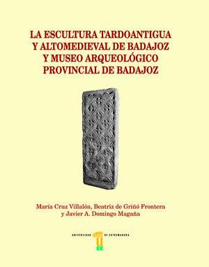 LA ESCULTURA TARDOANTIGUA Y ALTOMEDIEVAL DE BADAJOZ Y MUSEO ARQUEOLÓGICO PROVINCIAL DE BADAJOZ
