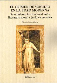 EL CRIMEN DE SUICIDIO EN LA EDAD MODERNA TRATAMIENTO INSTITUCIONAL EN LA LITERATURA MORAL Y JURDICA