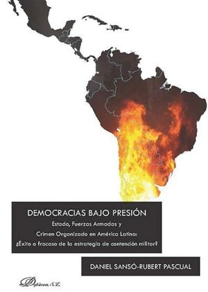 DEMOCRACIAS BAJO PRESIÓN ESTADO, FUERZAS ARMADAS Y CRIMEN ORGANIZADO EN AMÉRICA LATINA: ¿EXITO O FRA