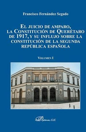 EL JUICIO DE AMPARO, LA CONSTITUCIÓN DE QUERÉTARO DE 1917, Y SU INFLUJO SOBRE LA CONSTITUCIÓN DE LA SEGUNDA REPÚBLICA ESPAÑOLA. VOLUMEN I