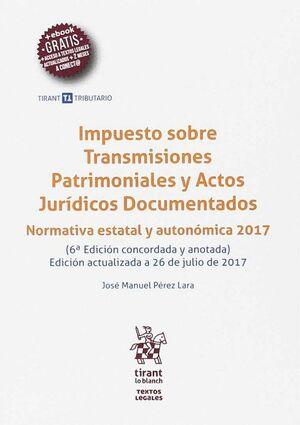 IMPUESTO SOBRE TRANSMISIONES PATRIMONIALES Y ACTOS JURÍDICOS DOCUMENTADOS 6ª EDICIÓN 2017 NORMATIVA ESTATAL Y AUTONÓMICA