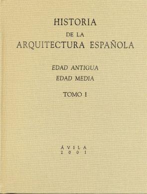 HISTORIA DE LA ARQUITECTURA ESPAÑOLA. TOMO I. EDAD ANTIGUA, EDAD MEDIA