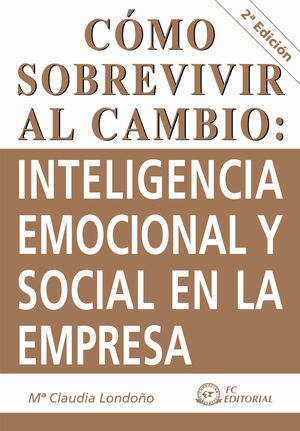 CÓMO SOBREVIVIR AL CAMBIO : INTELIGENCIA EMOCIONAL Y SOCIAL EN LA EMPRESA