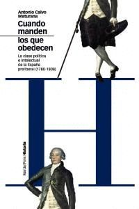 CUANDO MANDEN LOS QUE OBEDECEN LA CLASE POLTICA E INTELECTUAL DE LA ESPAÑA PRELIBERAL, 1780-1808