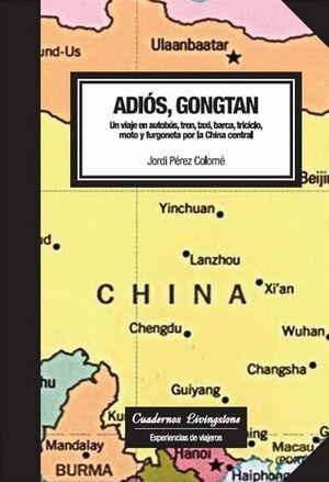 ADIÓS, GONGTAN. UN VIAJE EN AUTOBÚS, TREN, TAXI, BARCA, TRICICLO, MOTO Y FURGONETA POR LA CHINA CENT