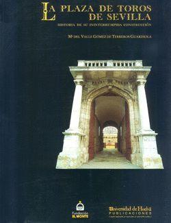 LA PLAZA DE TOROS DE SEVILLA : HISTORIA DE SU ININTERRUMPIDA CONSTRUCCIÓN