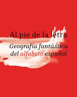 AL PIE DE LA LETRA. GEOGRAFÍA FANTÁSTICA DEL ALFABETO ESPAÑOL. RAE