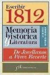 ESCRIBIR 1812 MEMORIA HISTÓRICA Y LITERATURA : DE JOVELLANOS A PÉREZ REVERTE