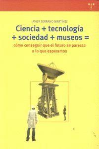 CIENCIA+TECNOLOGÍA+SOCIEDAD+MUSEO=CÓMO CONSEGUIR QUE EL FUTURO SE PAREZCA A LO QUE ESPERAMOS