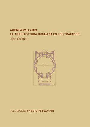 ANDREA PALLADIO. LA ARQUITECTURA DIBUJADA EN LOS TRATADOS