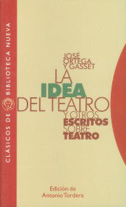 JOSE ORTEGA Y GASSET, LA IDEA DEL TEATRO Y OTROS ESCRITOS SOBRE TEATRO