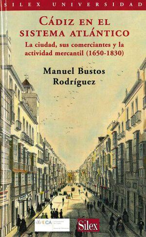 CÁDIZ EN EL SISTEMA ATLÁNTICO. LA CIUDAD SUS COMERCIANTES Y LA ACTIVIDAD MERCANTIL (1650-1830)