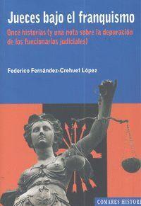 JUECES BAJO EL FRANQUISMO. ONCE HISTORIAS Y UNA NOTA SOBRE LA DEPURACIÓN DE FUNCIONARIOS JUDICIALES