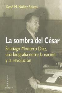 LA SOMBRA DEL CESAR. SANTIAGO MONTERO DAZ, UNA BIOGRAFA ENTRE LA NACIÓN Y LA REVOLUCIÓN
