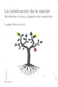 LA CELEBRACIÓN DE LA NACIÓN SMBOLOS, MITOS Y LUGARES DE MEMORIA