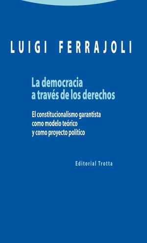 LA DEMOCRACIA A TRAVÉS DE LOS DERECHOS EL CONSTITUCIONALISMO GARANTISTA COMO MODELO TEÓRICO Y COMO P