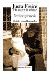 JUSTA FREIRE O LA PASIÓN DE EDUCAR BIOGRAFÍA DE UNA MAESTRA ATRAPADA EN LA HISTORIA DE ESPAÑA (1896-