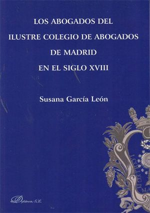 LOS ABOGADOS DEL ILUSTRE COLEGIO DE ABOGADOS DE MADRID EN EL SIGLO XVIII